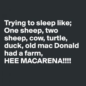 Trying to sleep like: one sheep, two sheep, cow, turtle, duck, Old McDonald had a farm, HEEEEEE Macarena!!